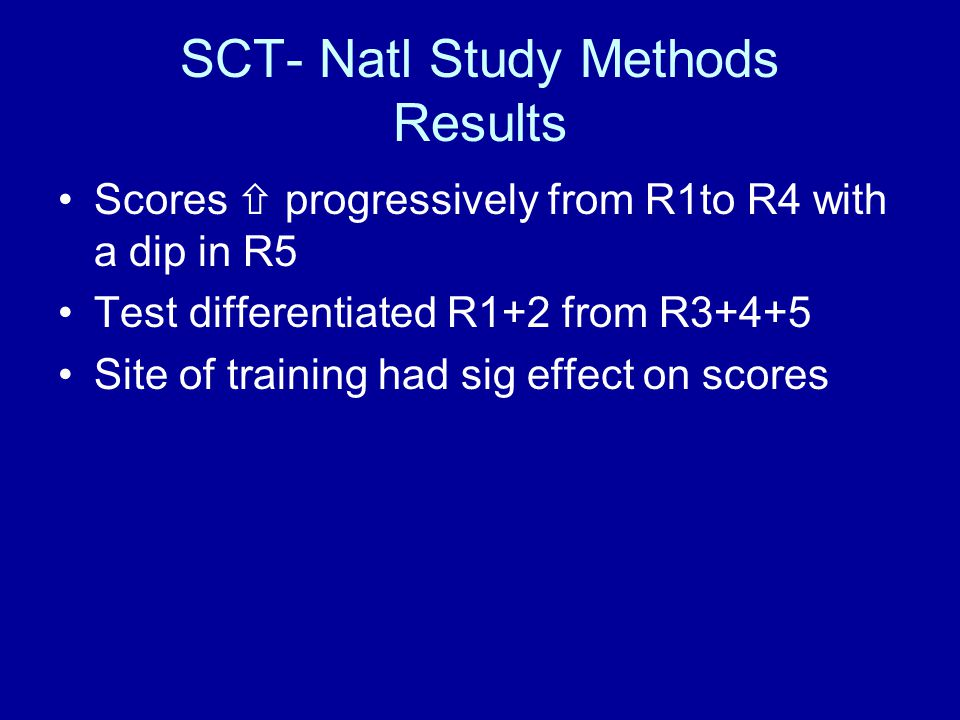 SCT- Natl Study Methods Results Scores progressively from R1to R4 with a dip in R5 Test differentiated R1+2 from R3+4+5 Site of training had sig effect on scores