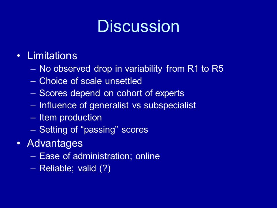 Discussion Limitations –No observed drop in variability from R1 to R5 –Choice of scale unsettled –Scores depend on cohort of experts –Influence of generalist vs subspecialist –Item production –Setting of passing scores Advantages –Ease of administration; online –Reliable; valid ( )