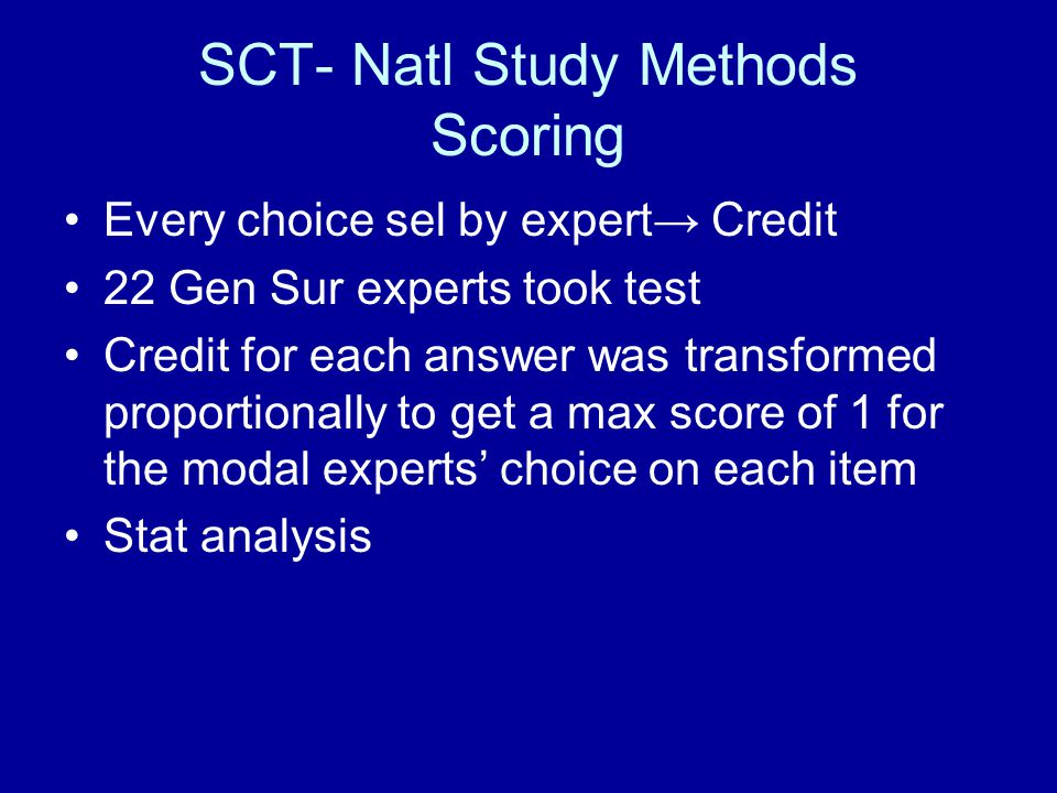 SCT- Natl Study Methods Scoring Every choice sel by expert Credit 22 Gen Sur experts took test Credit for each answer was transformed proportionally to get a max score of 1 for the modal experts choice on each item Stat analysis