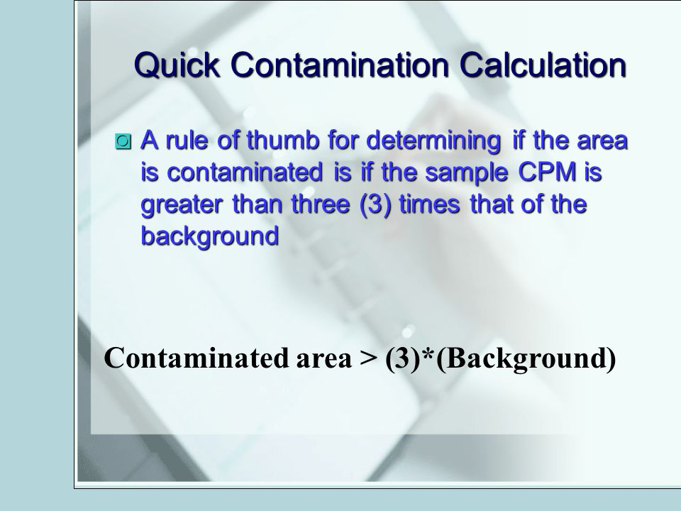 Quick Contamination Calculation A rule of thumb for determining if the area is contaminated is if the sample CPM is greater than three (3) times that