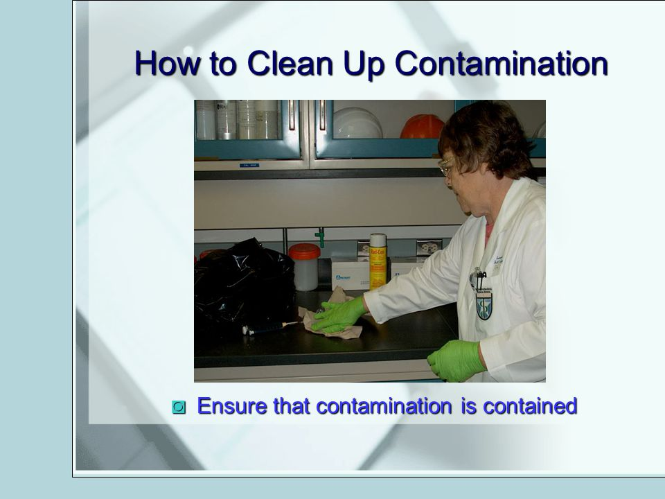 How to Clean Up Contamination Ensure that contamination is containedEnsure that contamination is contained