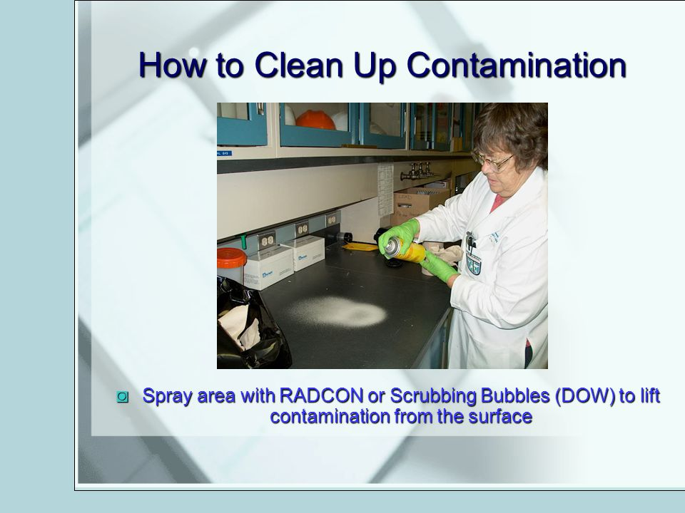 How to Clean Up Contamination Spray area with RADCON or Scrubbing Bubbles (DOW) to lift contamination from the surfaceSpray area with RADCON or Scrubb