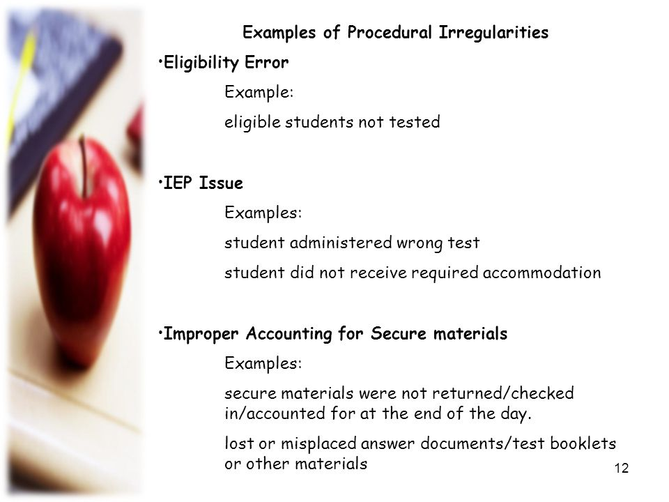 Examples of Procedural Irregularities Monitoring Error Test Administrator left room unattended with students or secure materials present Materials were not kept secure during lunch/breaks Failure to monitor during breaks Procedural Error Failure to issue correct materials An untrained personnel handling materials Testing beyond the time limit Failure to read the script verbatim Student provided an unallowable accommodation 13
