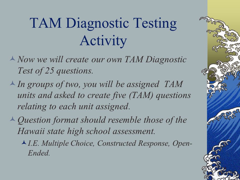 TAM Diagnostic Testing When will it be administered? The test is administered as a pre-test as early as possible in the academic year, and at the end