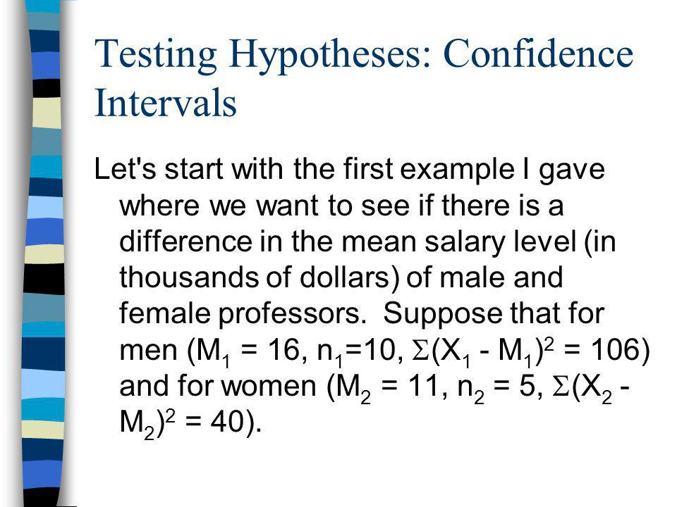 Testing Hypotheses: Confidence Intervals Let s start with the first example I gave where we want to see if there is a difference in the mean salary level (in thousands of dollars) of male and female professors.