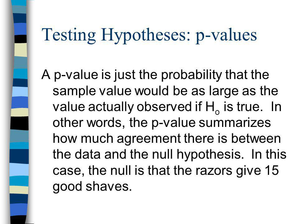 Testing Hypotheses: p-values A p-value is just the probability that the sample value would be as large as the value actually observed if H o is true.