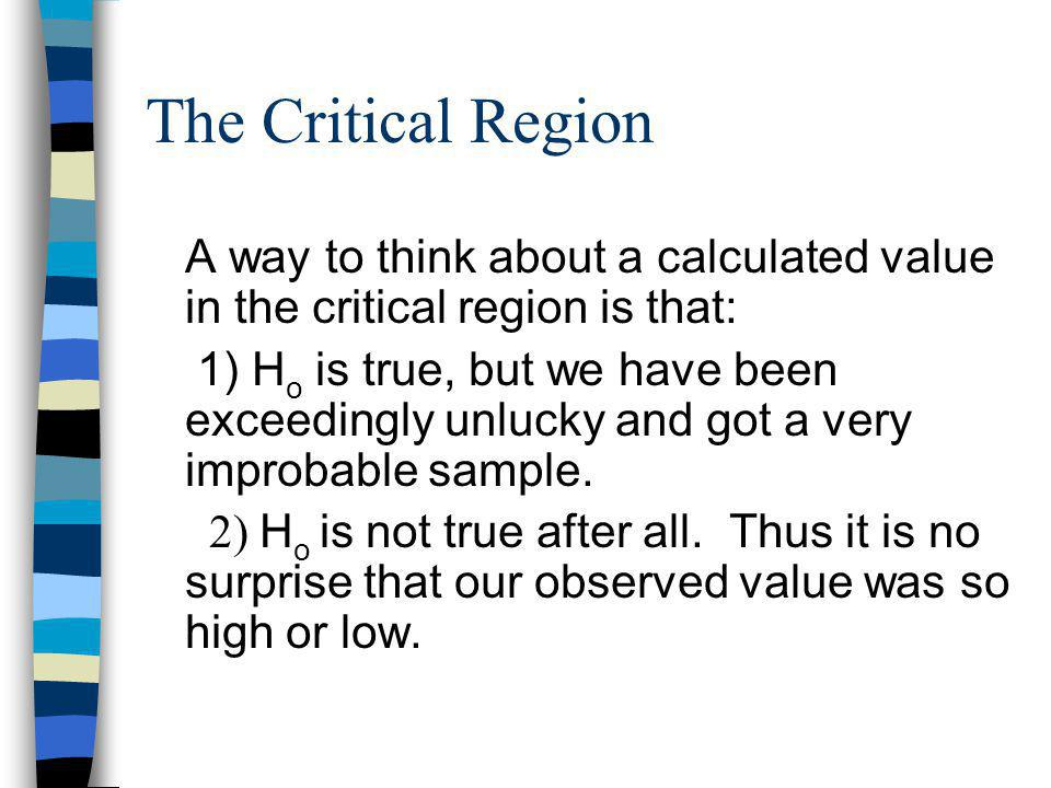 The Critical Region A way to think about a calculated value in the critical region is that: 1) H o is true, but we have been exceedingly unlucky and got a very improbable sample.