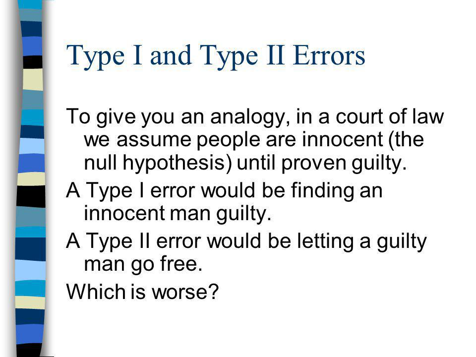 Type I and Type II Errors To give you an analogy, in a court of law we assume people are innocent (the null hypothesis) until proven guilty.