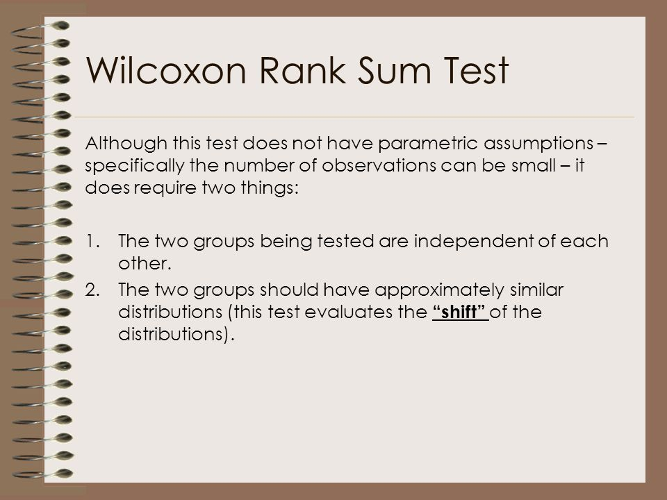 Wilcoxon Rank Sum Test Although this test does not have parametric assumptions – specifically the number of observations can be small – it does requir