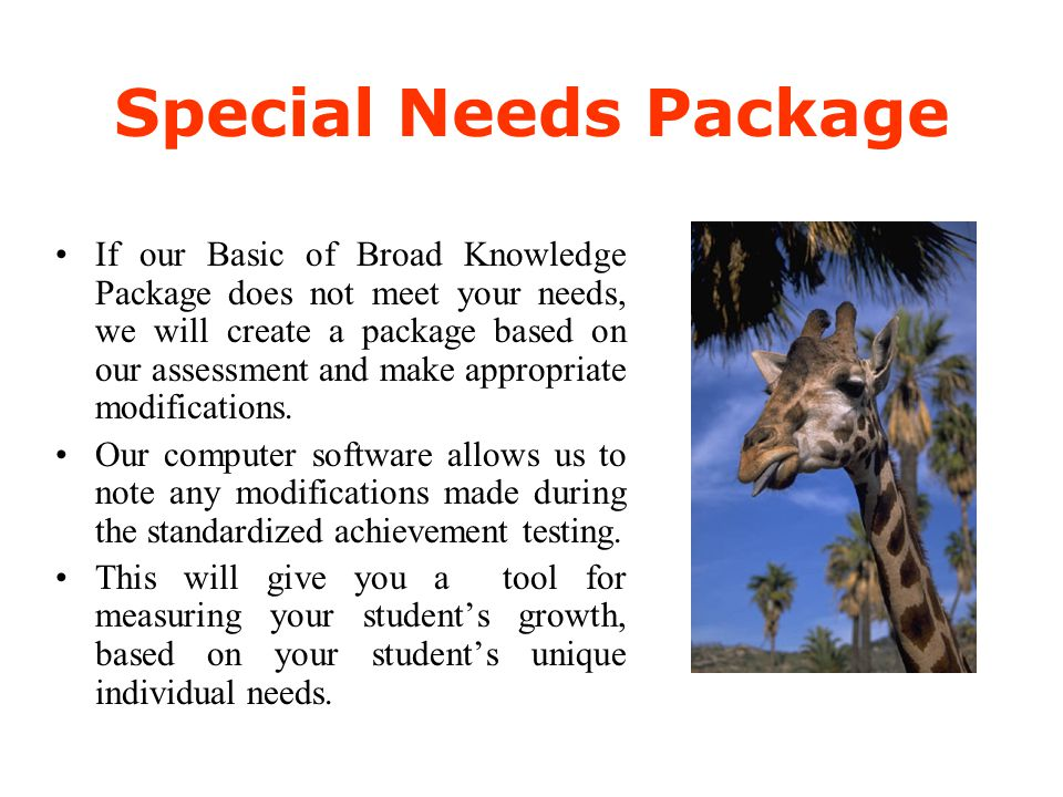 Special Needs Package If our Basic of Broad Knowledge Package does not meet your needs, we will create a package based on our assessment and make appr