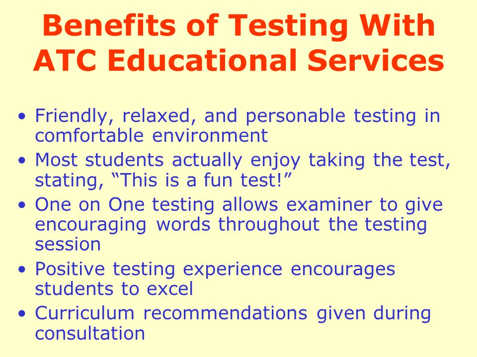 Benefits of Testing With ATC Educational Services Friendly, relaxed, and personable testing in comfortable environment Most students actually enjoy ta
