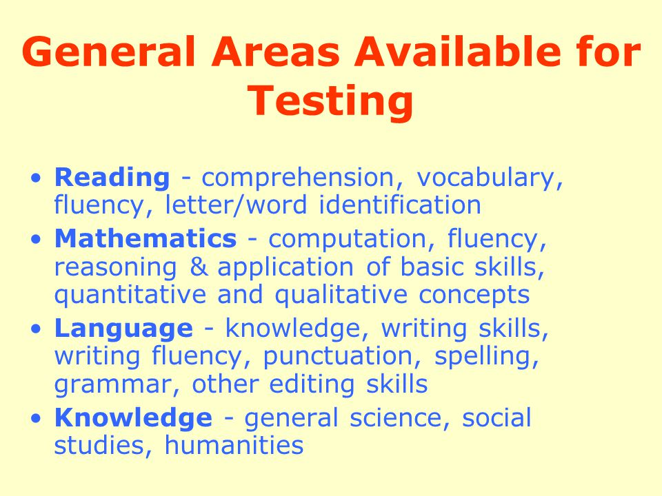 General Areas Available for Testing Reading - comprehension, vocabulary, fluency, letter/word identification Mathematics - computation, fluency, reaso