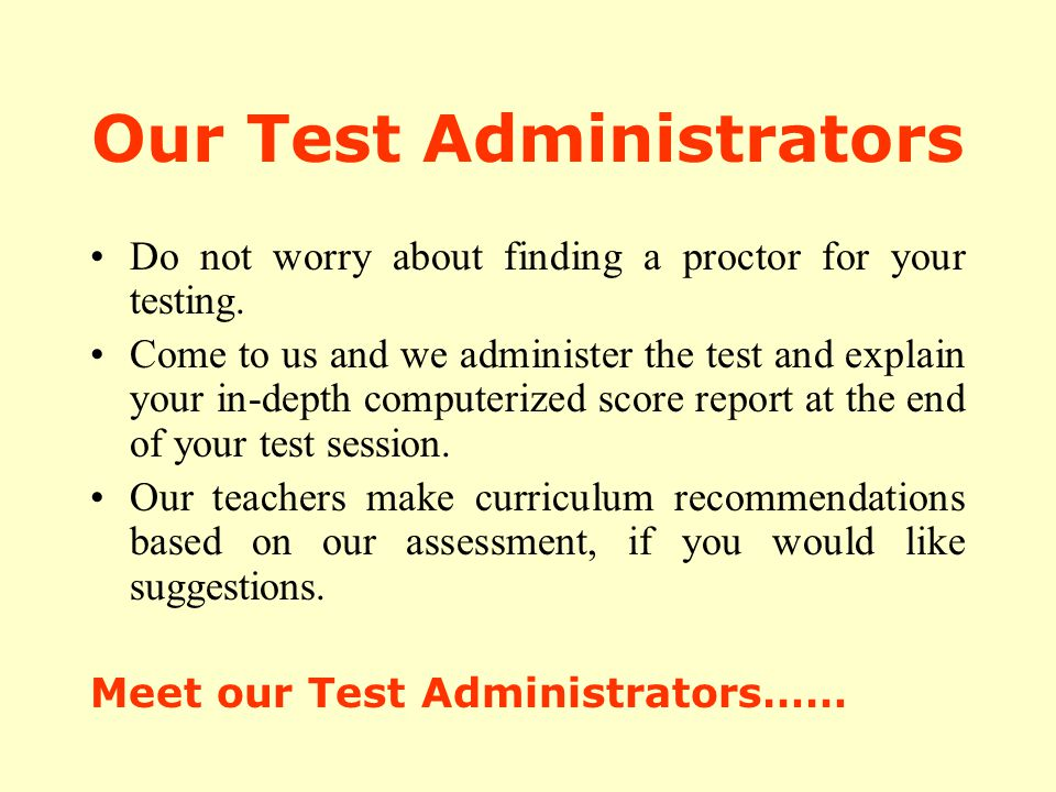 Our Test Administrators Do not worry about finding a proctor for your testing. Come to us and we administer the test and explain your in-depth compute