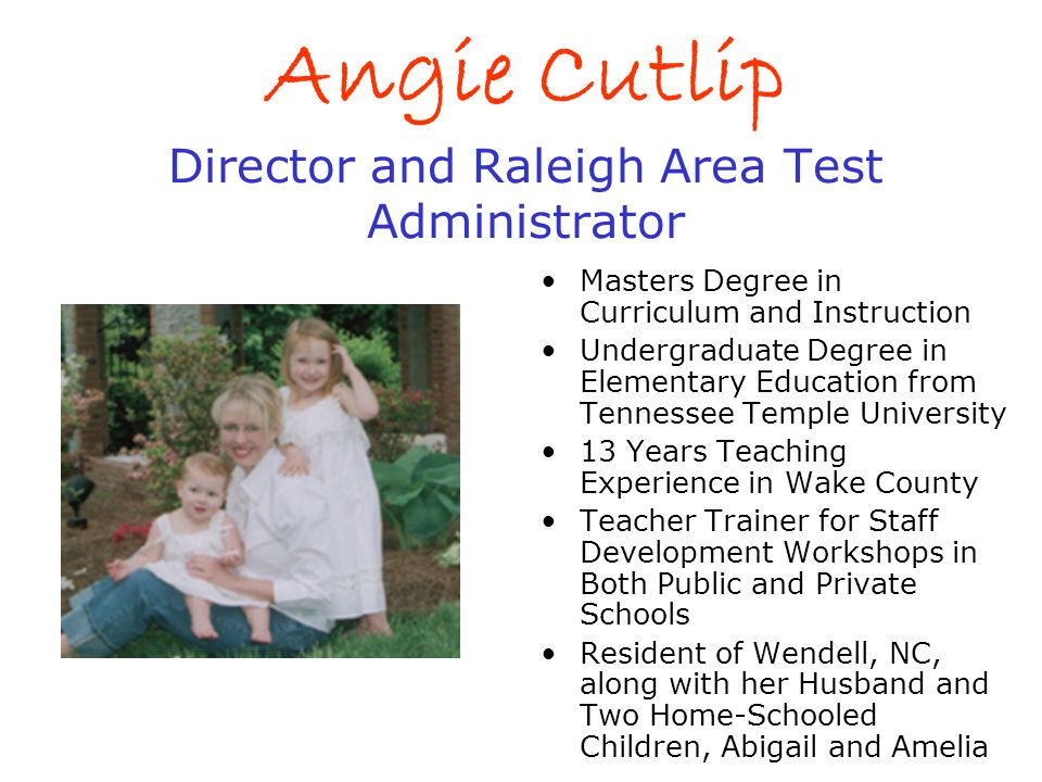 Angie Cutlip Director and Raleigh Area Test Administrator Masters Degree in Curriculum and Instruction Undergraduate Degree in Elementary Education fr