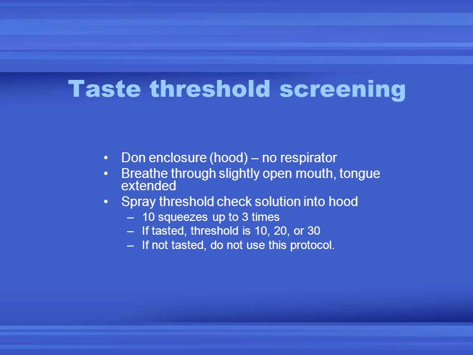 Taste threshold screening Don enclosure (hood) – no respirator Breathe through slightly open mouth, tongue extended Spray threshold check solution into hood –10 squeezes up to 3 times –If tasted, threshold is 10, 20, or 30 –If not tasted, do not use this protocol.