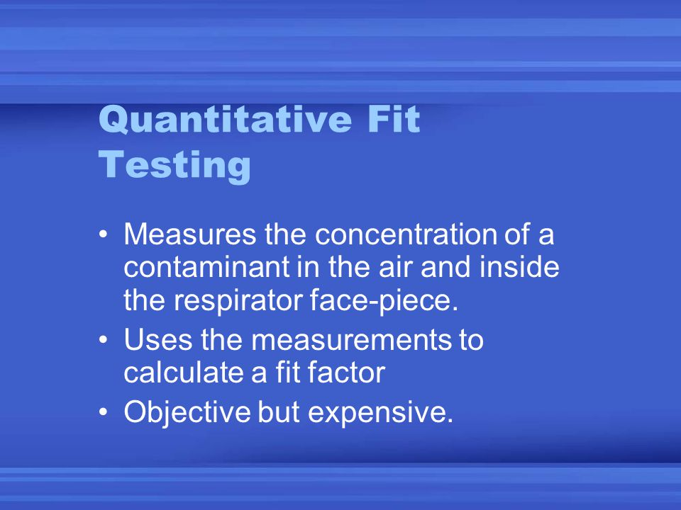 Quantitative Fit Testing Measures the concentration of a contaminant in the air and inside the respirator face-piece.