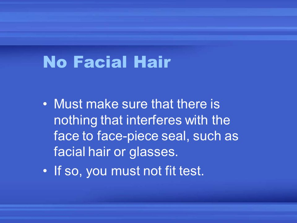 No Facial Hair Must make sure that there is nothing that interferes with the face to face-piece seal, such as facial hair or glasses.