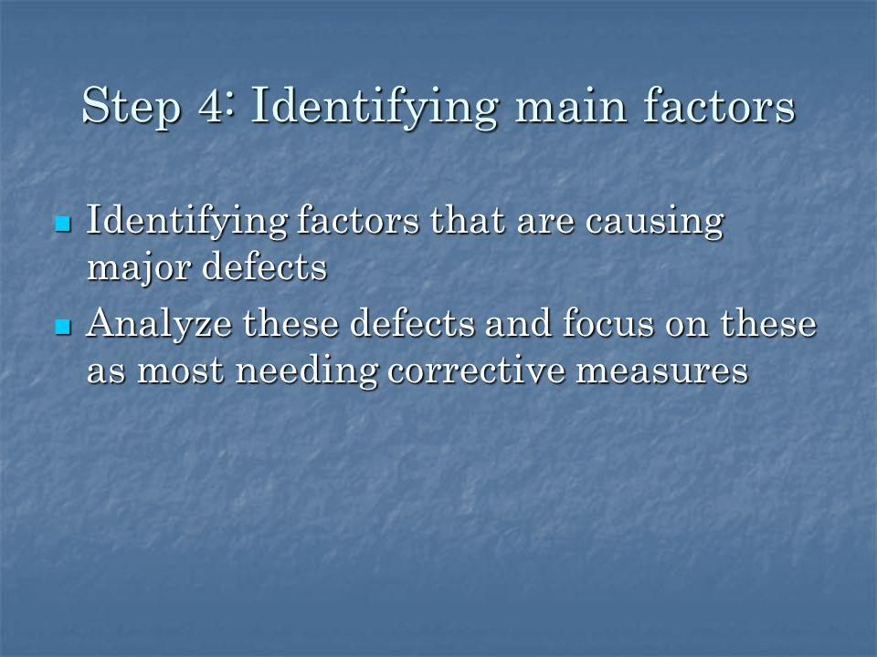 Step 4: Identifying main factors Identifying factors that are causing major defects Identifying factors that are causing major defects Analyze these defects and focus on these as most needing corrective measures Analyze these defects and focus on these as most needing corrective measures