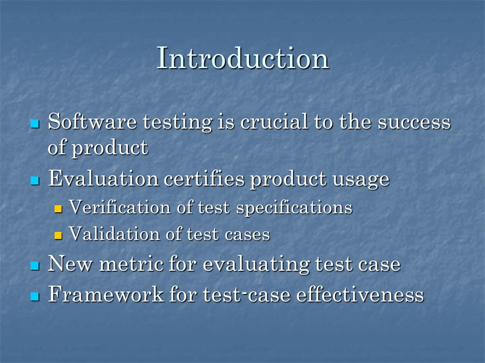 Introduction Software testing is crucial to the success of product Software testing is crucial to the success of product Evaluation certifies product usage Evaluation certifies product usage Verification of test specifications Verification of test specifications Validation of test cases Validation of test cases New metric for evaluating test case New metric for evaluating test case Framework for test-case effectiveness Framework for test-case effectiveness