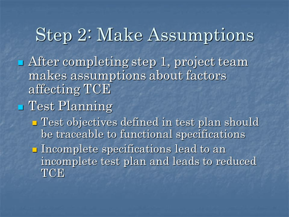 Step 2: Make Assumptions After completing step 1, project team makes assumptions about factors affecting TCE After completing step 1, project team makes assumptions about factors affecting TCE Test Planning Test Planning Test objectives defined in test plan should be traceable to functional specifications Test objectives defined in test plan should be traceable to functional specifications Incomplete specifications lead to an incomplete test plan and leads to reduced TCE Incomplete specifications lead to an incomplete test plan and leads to reduced TCE