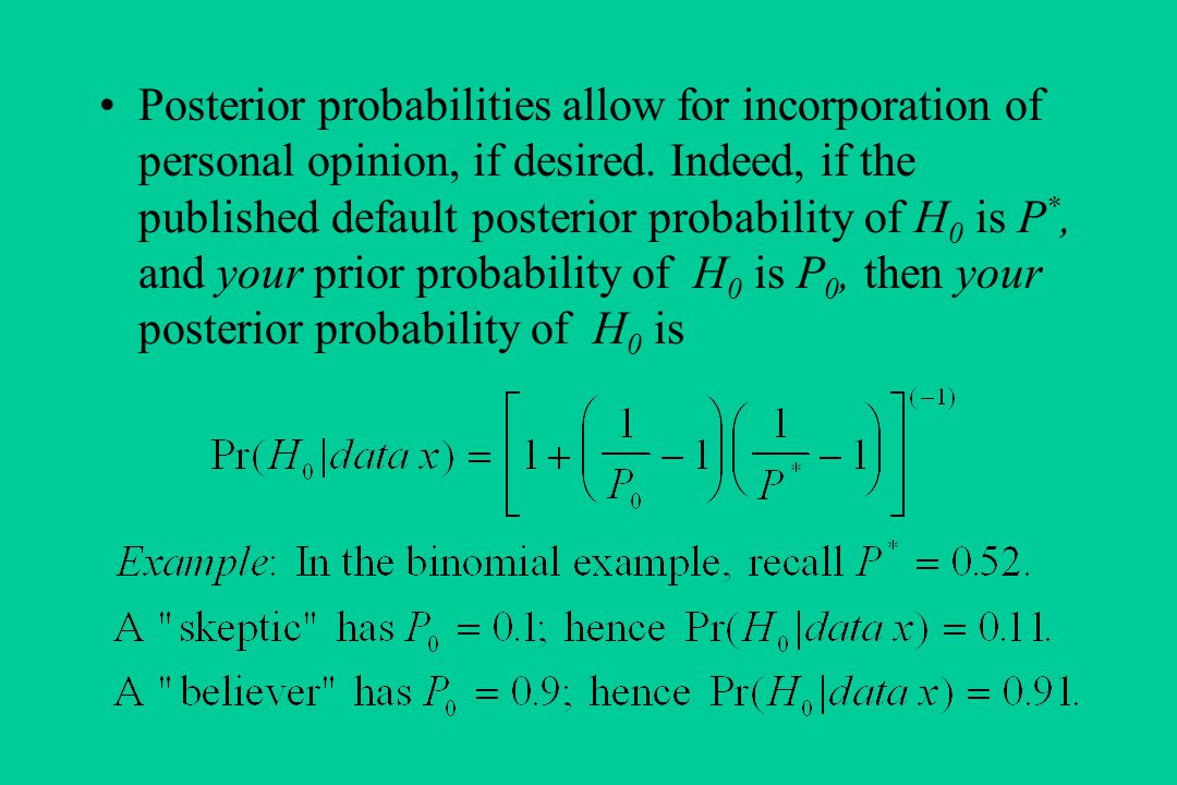 Posterior probabilities allow for incorporation of personal opinion, if desired.
