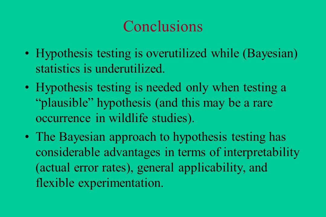 Conclusions Hypothesis testing is overutilized while (Bayesian) statistics is underutilized.