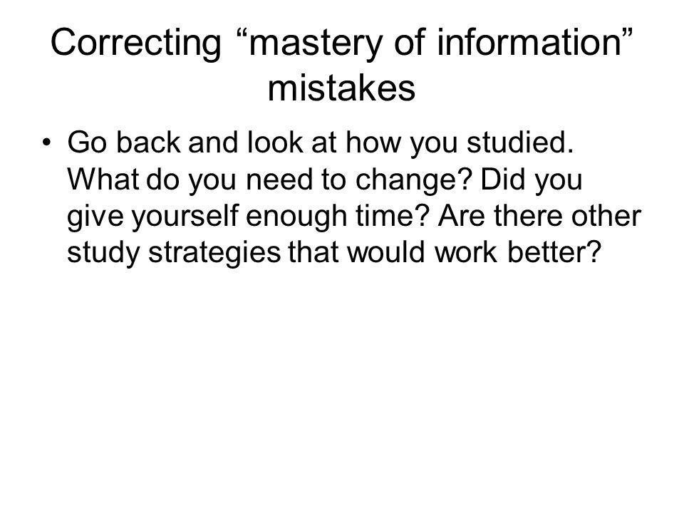 Correcting mastery of information mistakes Go back and look at how you studied. What do you need to change? Did you give yourself enough time? Are the