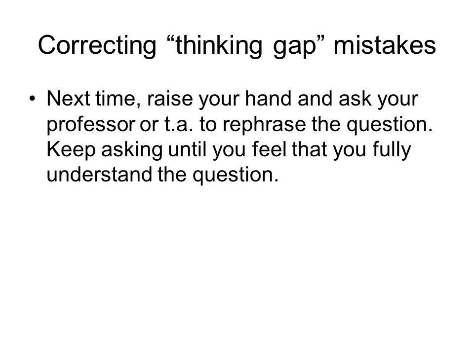 Correcting thinking gap mistakes Next time, raise your hand and ask your professor or t.a. to rephrase the question. Keep asking until you feel that y
