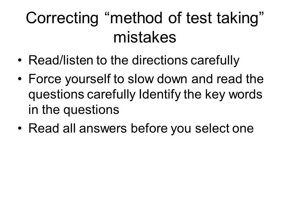 Correcting method of test taking mistakes Read/listen to the directions carefully Force yourself to slow down and read the questions carefully Identif