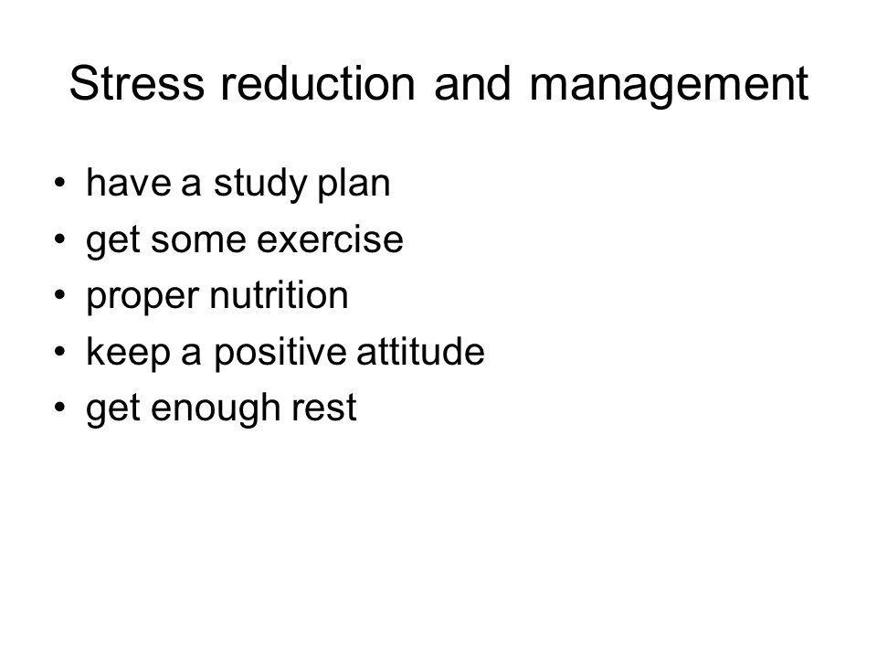 Stress reduction and management have a study plan get some exercise proper nutrition keep a positive attitude get enough rest