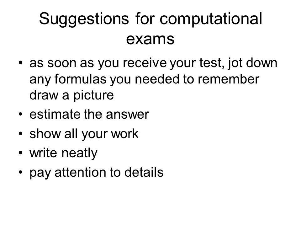 Suggestions for computational exams as soon as you receive your test, jot down any formulas you needed to remember draw a picture estimate the answer