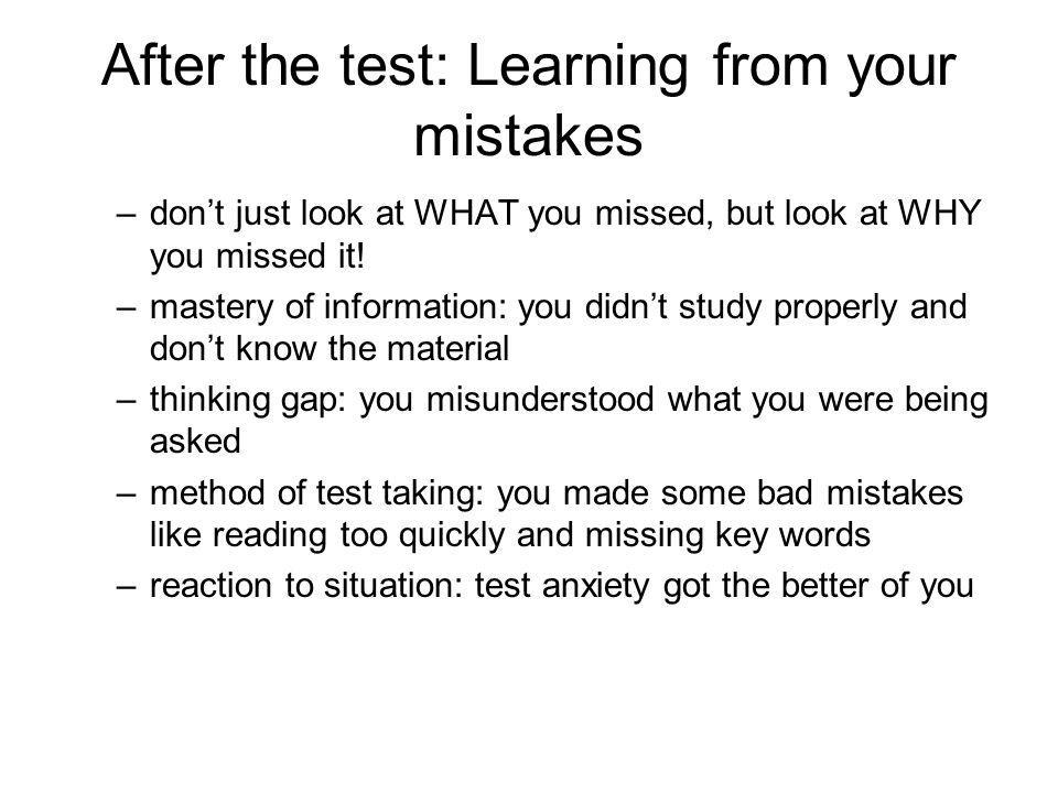 After the test: Learning from your mistakes –dont just look at WHAT you missed, but look at WHY you missed it! –mastery of information: you didnt stud