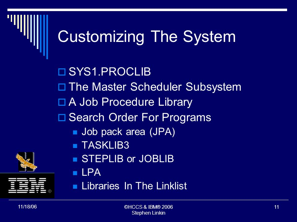 ©HCCS & IBM® 2006 Stephen Linkin 10 11/18/06 Customizing The System SYS1.PROCLIB The Master Scheduler Subsystem A Job Procedure Library Search Order For Programs Job pack area (JPA) TASKLIB3 STEPLIB or JOBLIB LPA Libraries In The Linklist