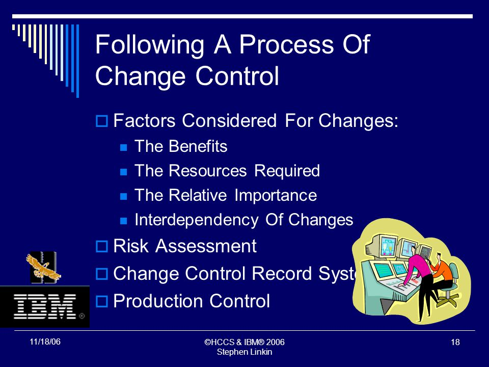 ©HCCS & IBM® 2006 Stephen Linkin 17 11/18/06 Following A Process Of Change Control Factors Considered For Changes: The Benefits The Resources Required The Relative Importance Interdependency Of Changes Risk Assessment Change Control Record System