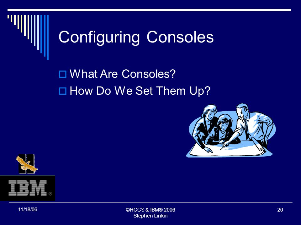 ©HCCS & IBM® 2006 Stephen Linkin 19 11/18/06 Configuring Consoles What Are Consoles?