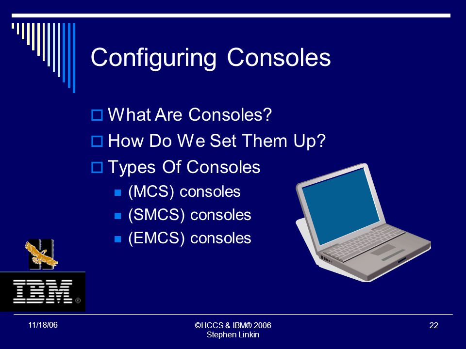 ©HCCS & IBM® 2006 Stephen Linkin 21 11/18/06 Configuring Consoles What Are Consoles.