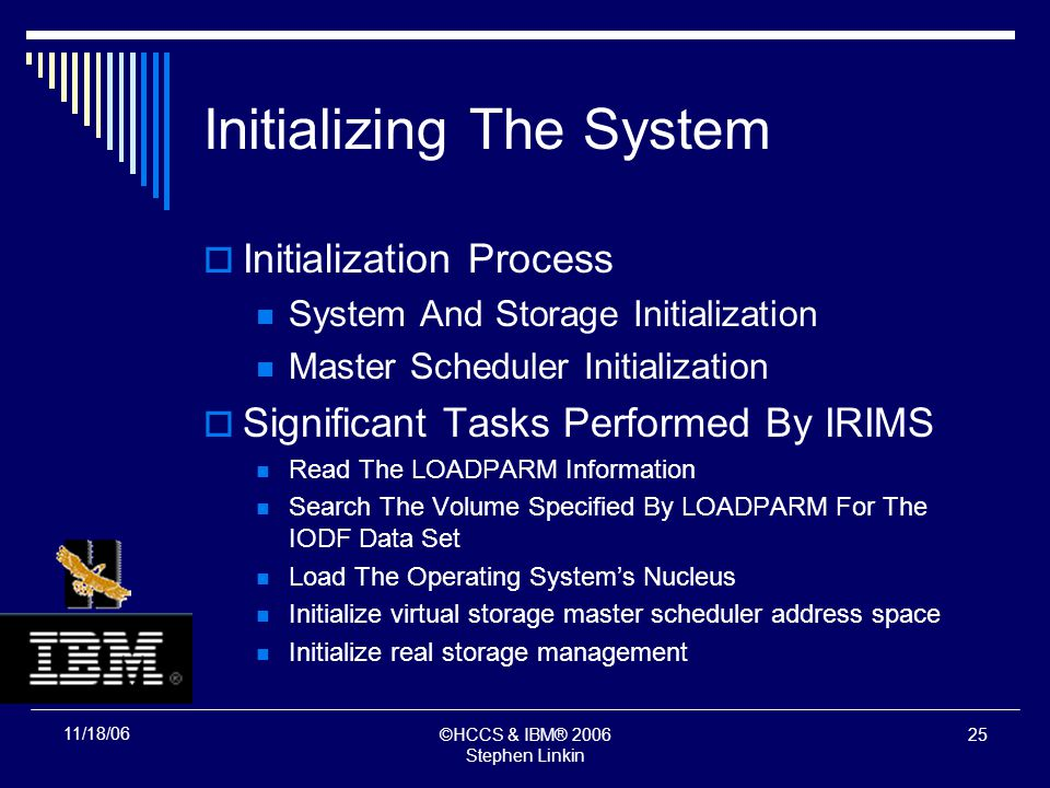 ©HCCS & IBM® 2006 Stephen Linkin 24 11/18/06 Initializing The System Initialization Process System And Storage Initialization Master Scheduler Initialization