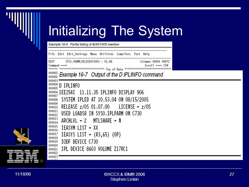 ©HCCS & IBM® 2006 Stephen Linkin 26 11/18/06 Initializing The System Initialization Process System And Storage Initialization Master Scheduler Initialization NIP carries out the major functions Expands the SQA and extended SQA Creates the PLPA and extended PLPA Loads modules into FLPA or extended FLPA Loads modules into MLPA and extended MLPA Allocates virtual storage for the CSA and extended CSA