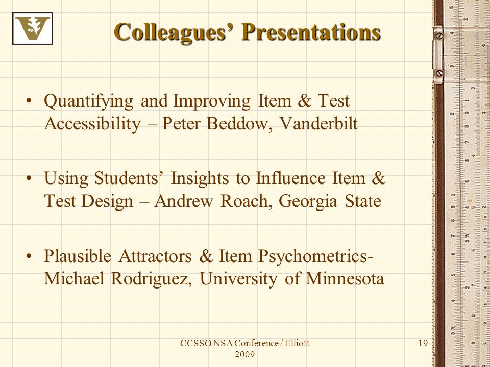 CCSSO NSA Conference / Elliott 2009 19 Colleagues Presentations Quantifying and Improving Item & Test Accessibility – Peter Beddow, Vanderbilt Using Students Insights to Influence Item & Test Design – Andrew Roach, Georgia State Plausible Attractors & Item Psychometrics- Michael Rodriguez, University of Minnesota