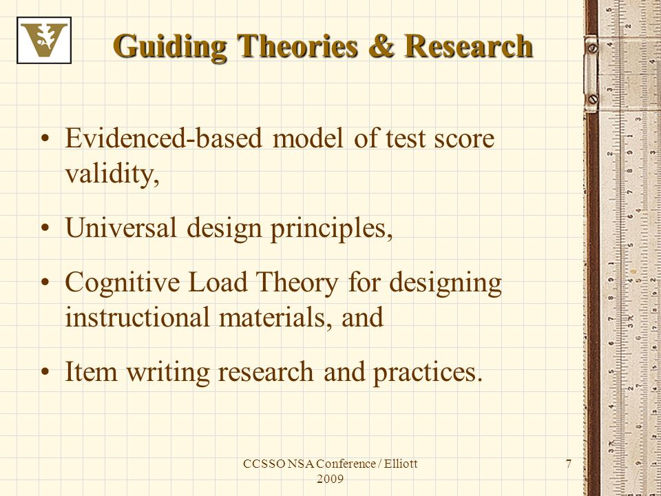 CCSSO NSA Conference / Elliott 2009 7 Guiding Theories & Research Evidenced-based model of test score validity, Universal design principles, Cognitive Load Theory for designing instructional materials, and Item writing research and practices.
