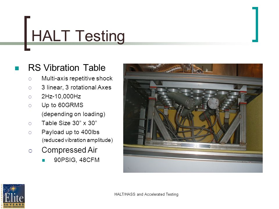 HALT/HASS and Accelerated Testing HALT Testing RS Vibration Table Multi-axis repetitive shock 3 linear, 3 rotational Axes 2Hz-10,000Hz Up to 60GRMS (d