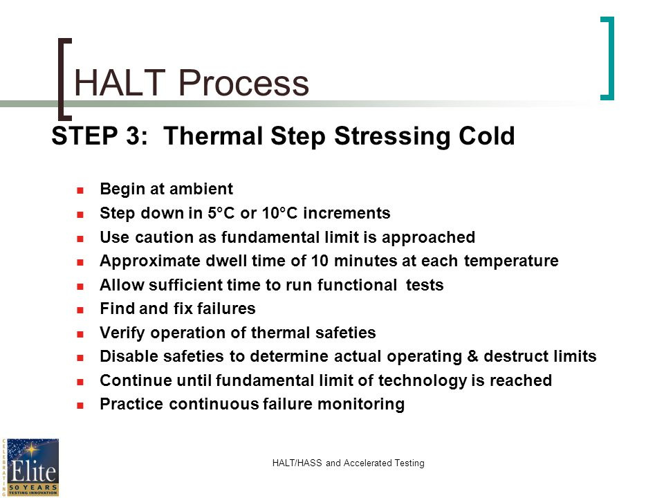 HALT/HASS and Accelerated Testing HALT Process STEP 3: Thermal Step Stressing Cold n Begin at ambient n Step down in 5°C or 10°C increments n Use caut