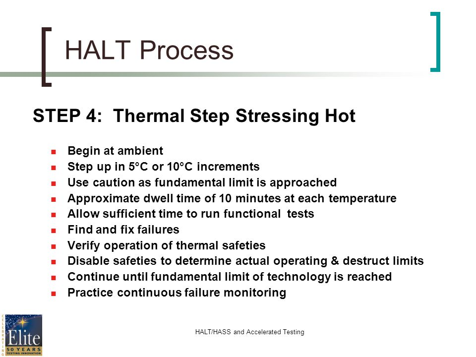 HALT/HASS and Accelerated Testing HALT Process STEP 4: Thermal Step Stressing Hot n Begin at ambient n Step up in 5°C or 10°C increments n Use caution