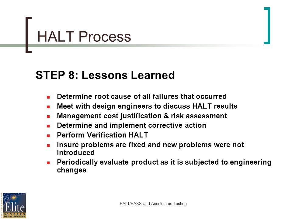 HALT/HASS and Accelerated Testing HALT Process STEP 8: Lessons Learned n Determine root cause of all failures that occurred n Meet with design enginee