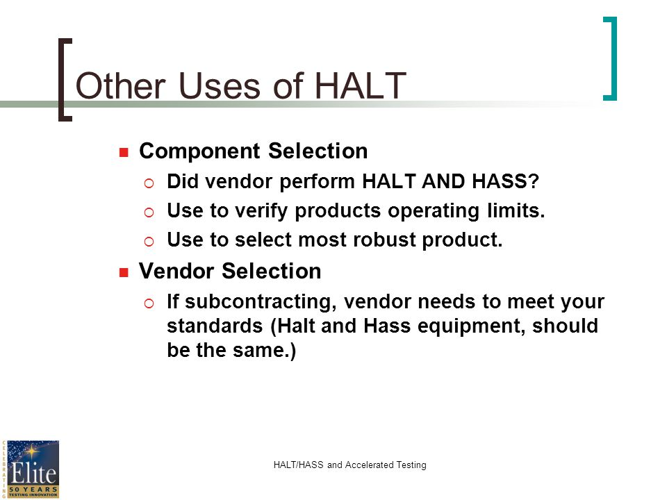 HALT/HASS and Accelerated Testing Component Selection Did vendor perform HALT AND HASS? Use to verify products operating limits. Use to select most ro