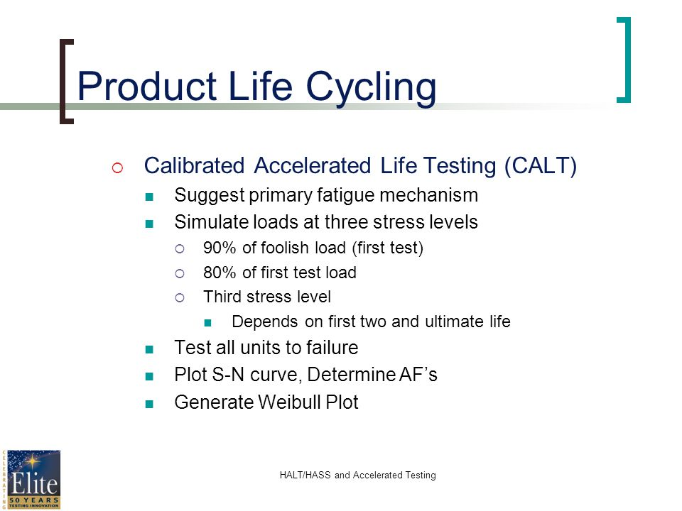 HALT/HASS and Accelerated Testing Product Life Cycling Calibrated Accelerated Life Testing (CALT) Suggest primary fatigue mechanism Simulate loads at