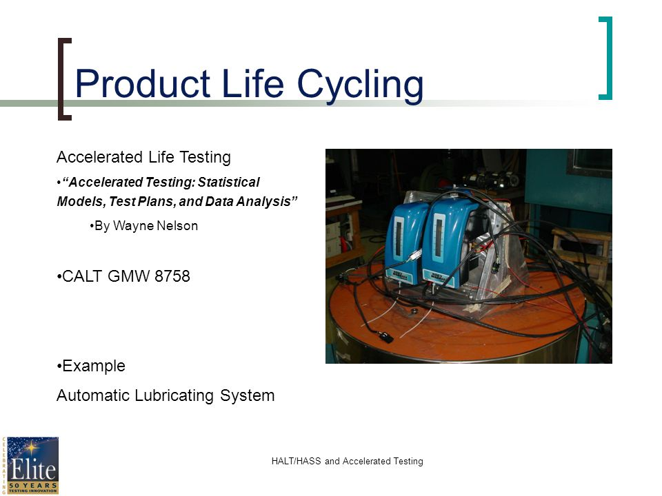 HALT/HASS and Accelerated Testing Product Life Cycling Accelerated Life Testing Accelerated Testing: Statistical Models, Test Plans, and Data Analysis