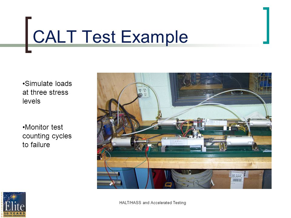 HALT/HASS and Accelerated Testing CALT Test Example Simulate loads at three stress levels Monitor test counting cycles to failure