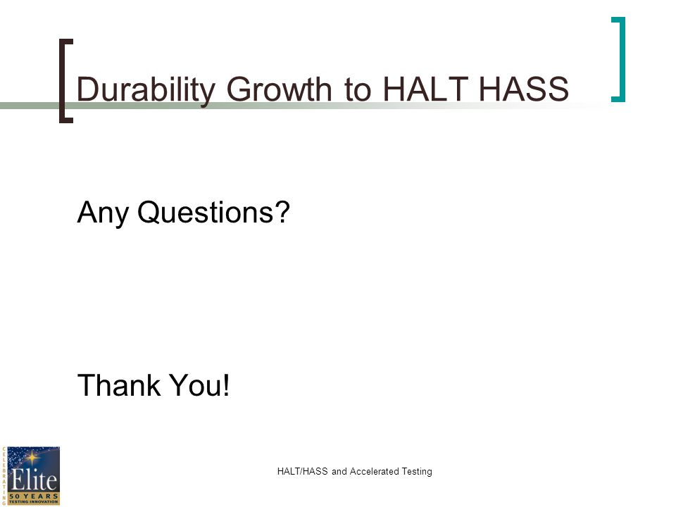 HALT/HASS and Accelerated Testing Durability Growth to HALT HASS Any Questions? Thank You!