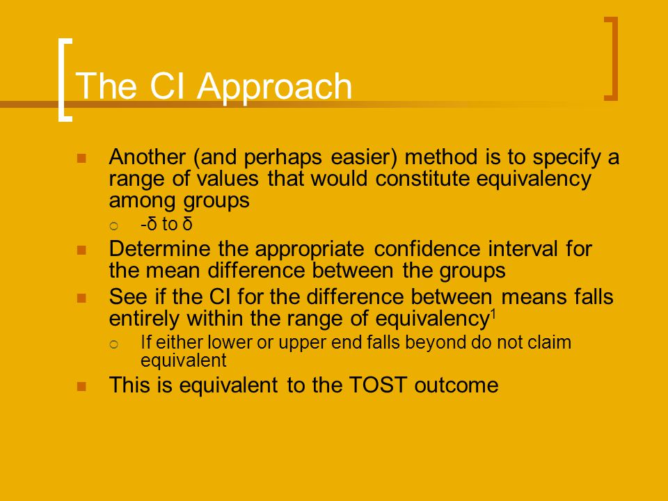 The CI Approach Another (and perhaps easier) method is to specify a range of values that would constitute equivalency among groups -δ to δ Determine the appropriate confidence interval for the mean difference between the groups See if the CI for the difference between means falls entirely within the range of equivalency 1 If either lower or upper end falls beyond do not claim equivalent This is equivalent to the TOST outcome